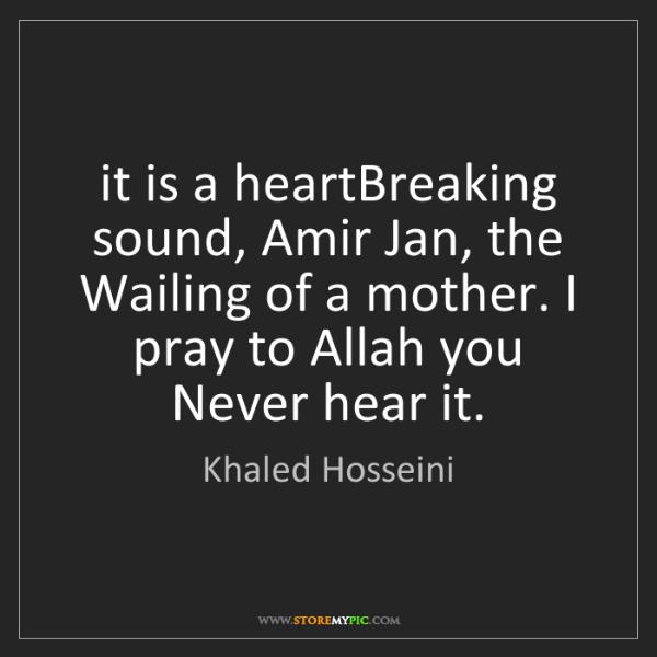 Khaled Hosseini: it is a heartBreaking sound, Amir Jan, the Wailing of...