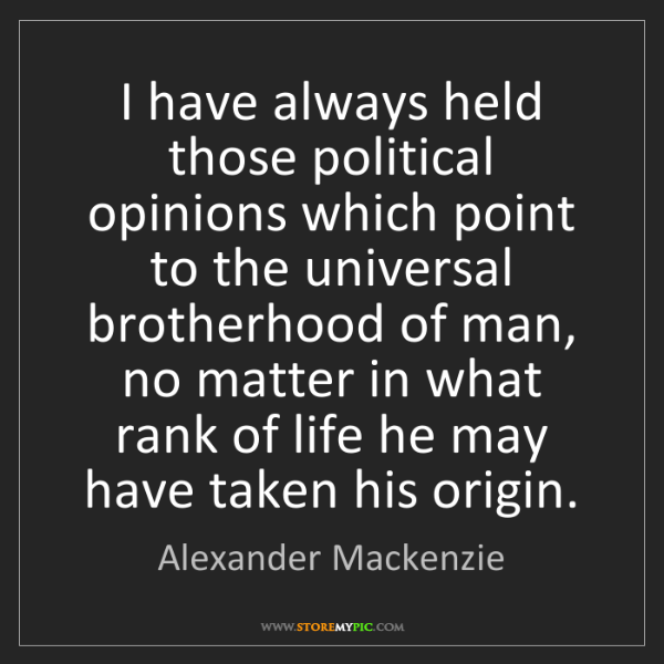 Alexander Mackenzie: I have always held those political opinions which point...