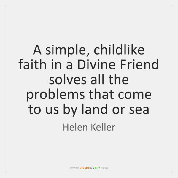 A simple, childlike faith in a Divine Friend solves all the problems ...