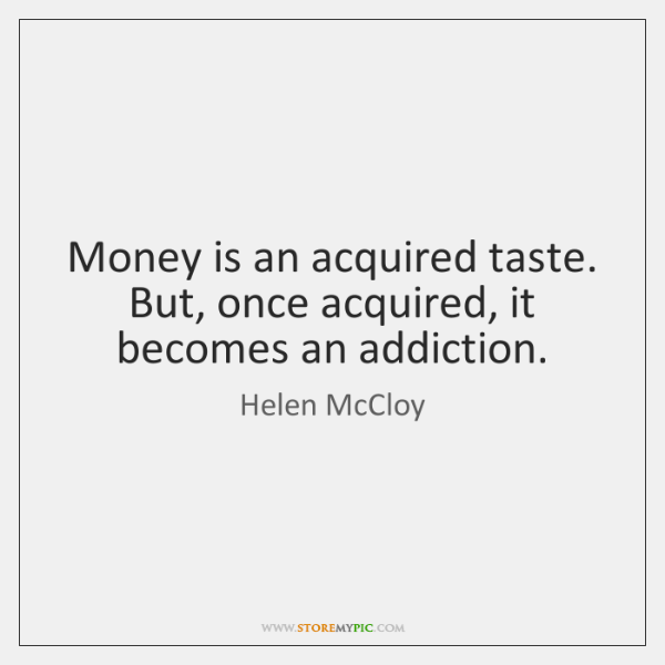 Money is an acquired taste. But, once acquired, it becomes an addiction.