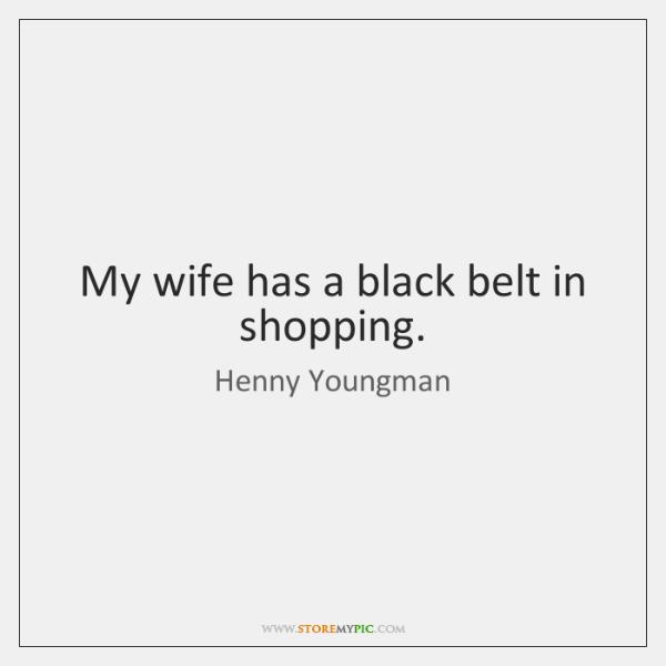 My wife has a black belt in shopping.