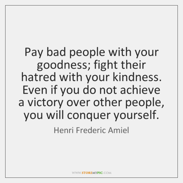 Pay Bad People With Your Goodness Fight Their Hatred With Your