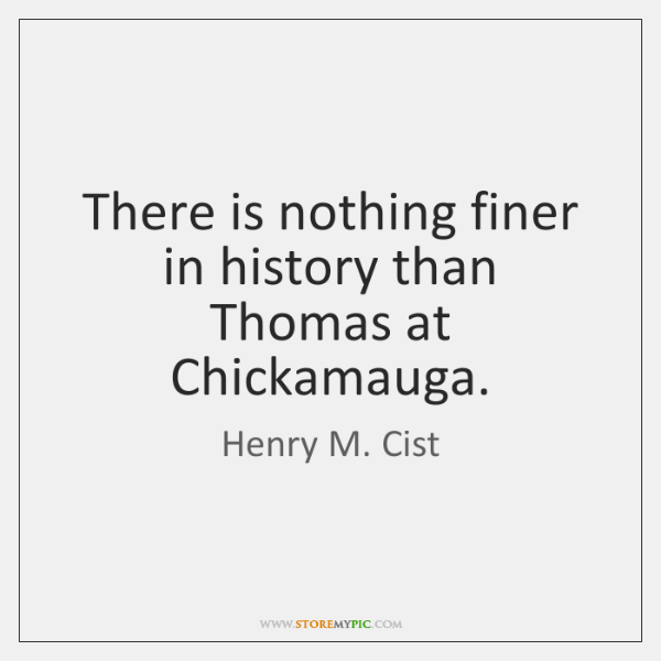 There is nothing finer in history than Thomas at Chickamauga.