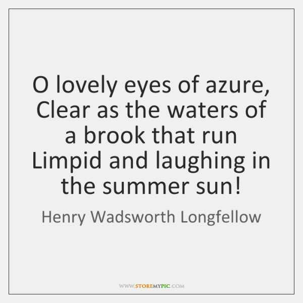 O lovely eyes of azure, Clear as the waters of a brook ...