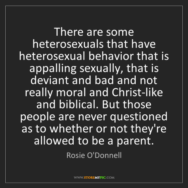 Rosie O'Donnell: There are some heterosexuals that have heterosexual behavior...