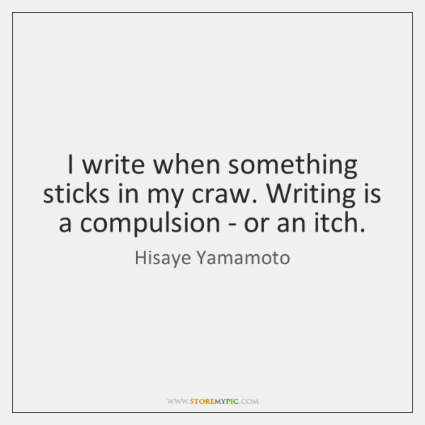 I write when something sticks in my craw. Writing is a compulsion ...