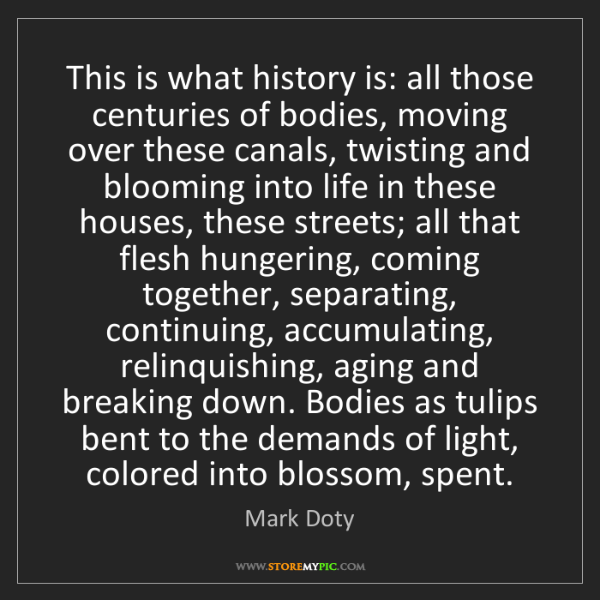 Mark Doty: This is what history is: all those centuries of bodies,...