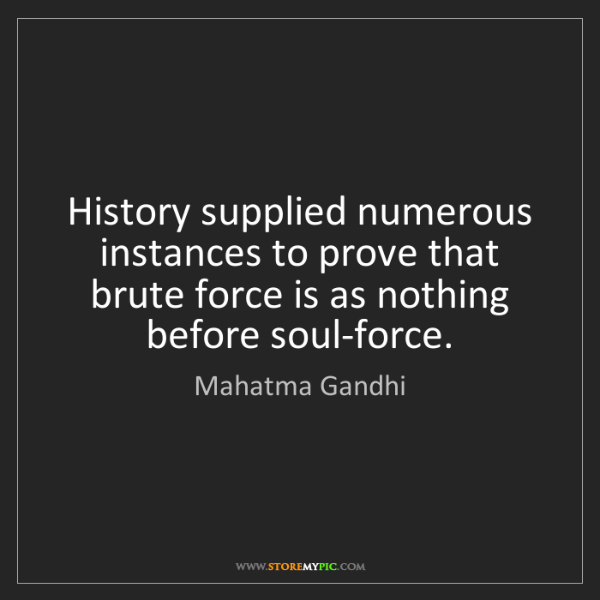 Mahatma Gandhi: History supplied numerous instances to prove that brute...