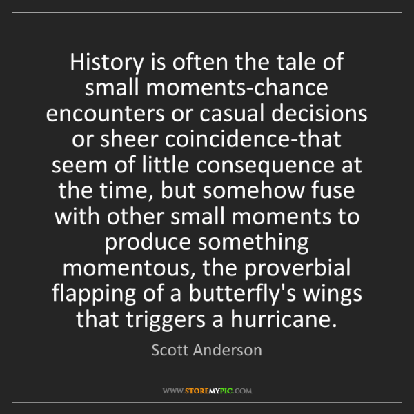 Scott Anderson: History is often the tale of small moments-chance encounters...