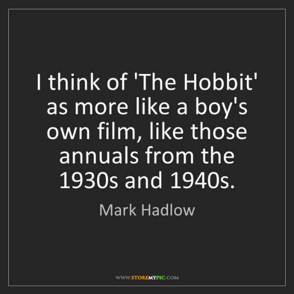 Mark Hadlow: I think of 'The Hobbit' as more like a boy's own film,...