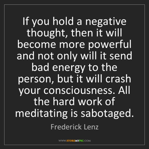 Frederick Lenz: If you hold a negative thought, then it will become more...