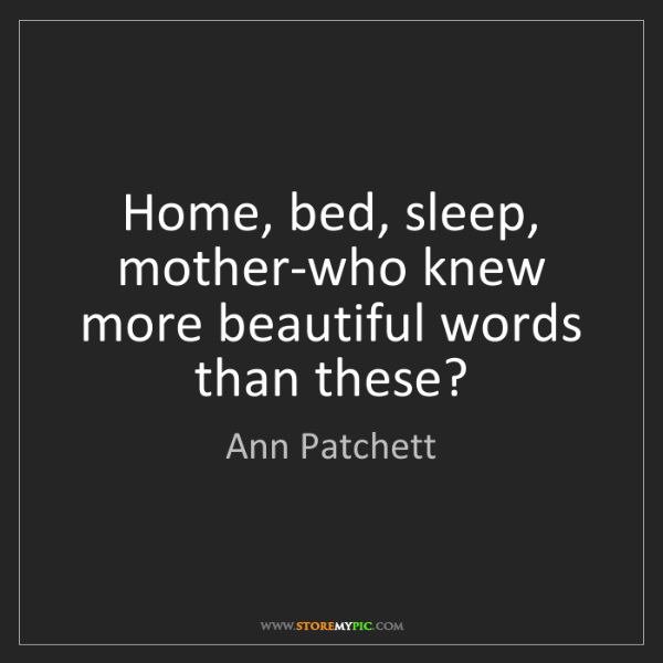 Ann Patchett: Home, bed, sleep, mother-who knew more beautiful words...