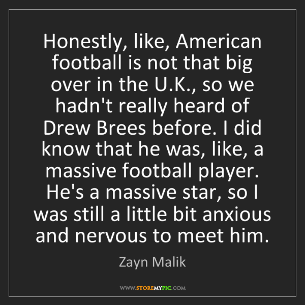 Zayn Malik: Honestly, like, American football is not that big over...