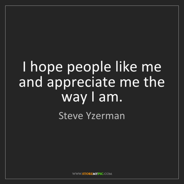 Steve Yzerman: I hope people like me and appreciate me the way I am.
