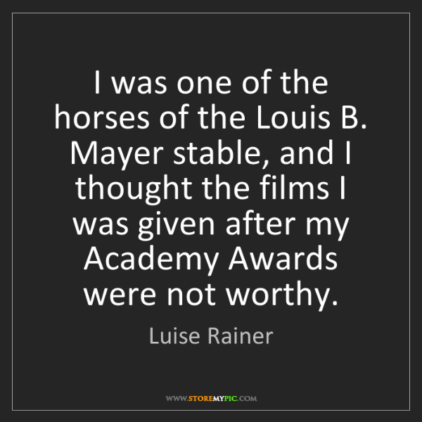 Luise Rainer: I was one of the horses of the Louis B. Mayer stable,...