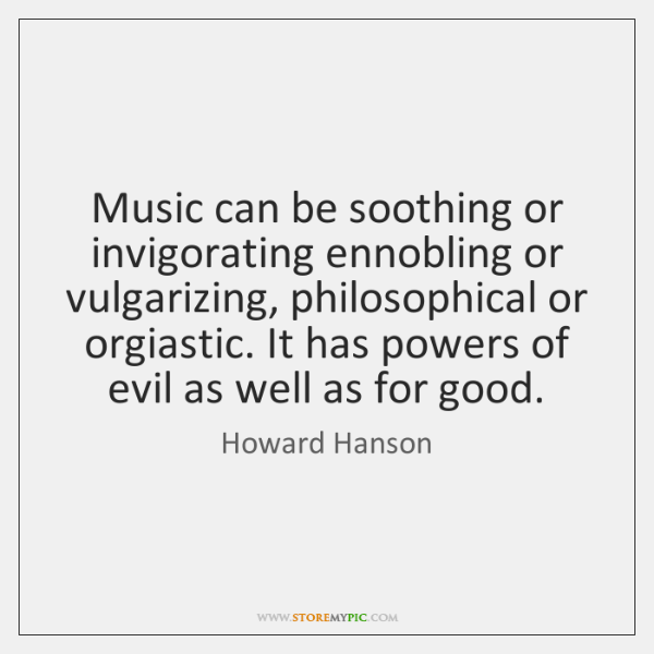 Music can be soothing or invigorating ennobling or vulgarizing, philosophical or orgiastic. ...