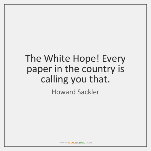 The White Hope! Every paper in the country is calling you that.