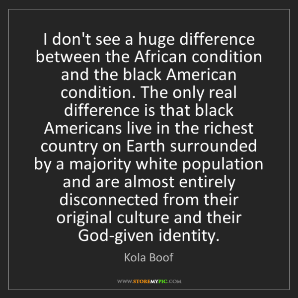 Kola Boof: I don't see a huge difference between the African condition...
