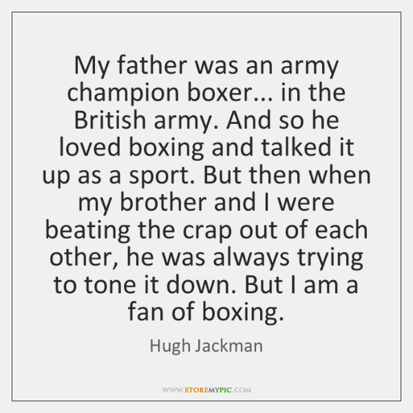 My father was an army champion boxer... in the British army. And ...