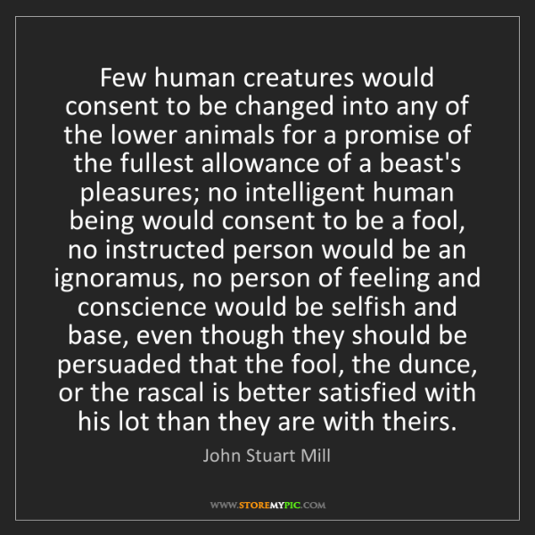 John Stuart Mill: Few human creatures would consent to be changed into...