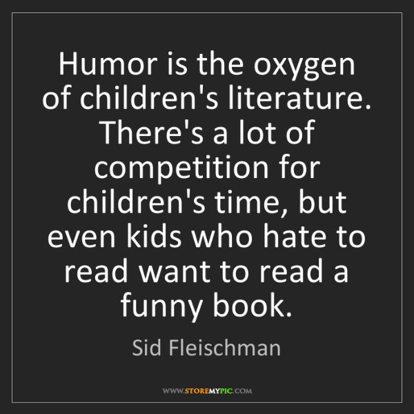 Sid Fleischman: Humor is the oxygen of children's literature. There's...