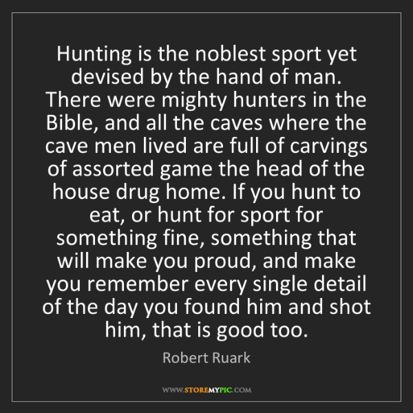Robert Ruark: Hunting is the noblest sport yet devised by the hand...