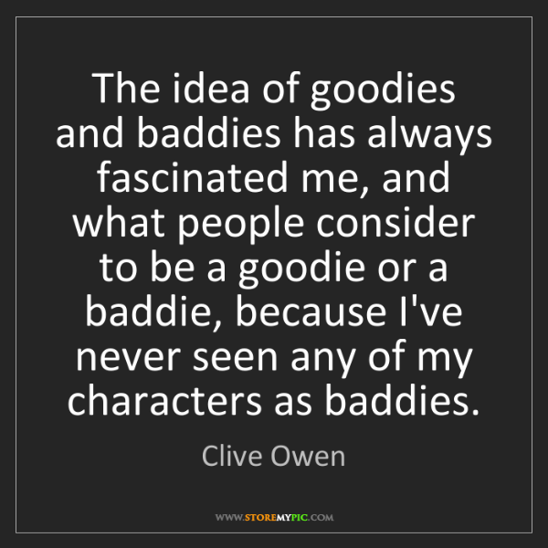 Clive Owen: The idea of goodies and baddies has always fascinated...