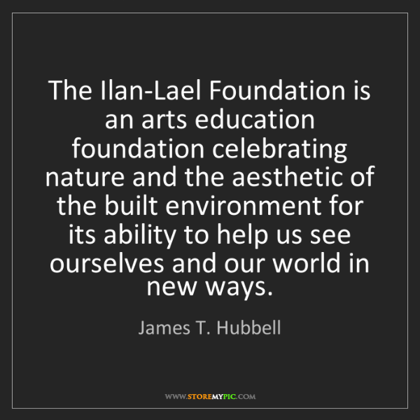 James T. Hubbell: The Ilan-Lael Foundation is an arts education foundation...