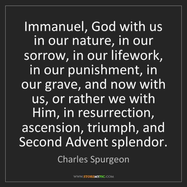 Charles Spurgeon: Immanuel, God with us in our nature, in our sorrow, in...