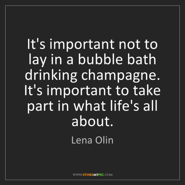 Lena Olin: It's important not to lay in a bubble bath drinking champagne....