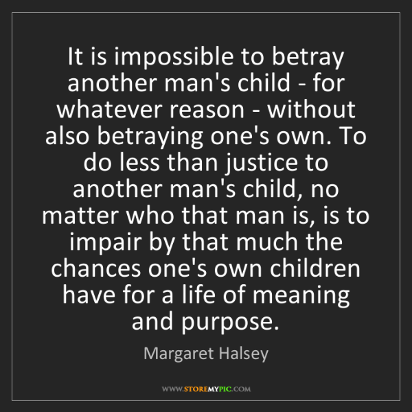 Margaret Halsey: It is impossible to betray another man's child - for...