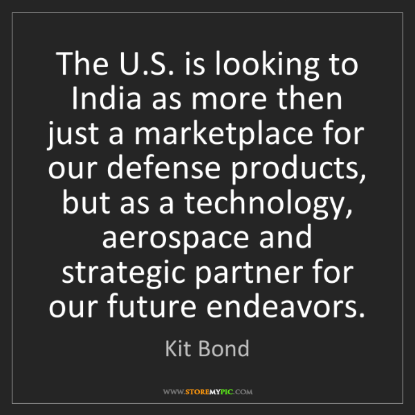 Kit Bond: The U.S. is looking to India as more then just a marketplace...