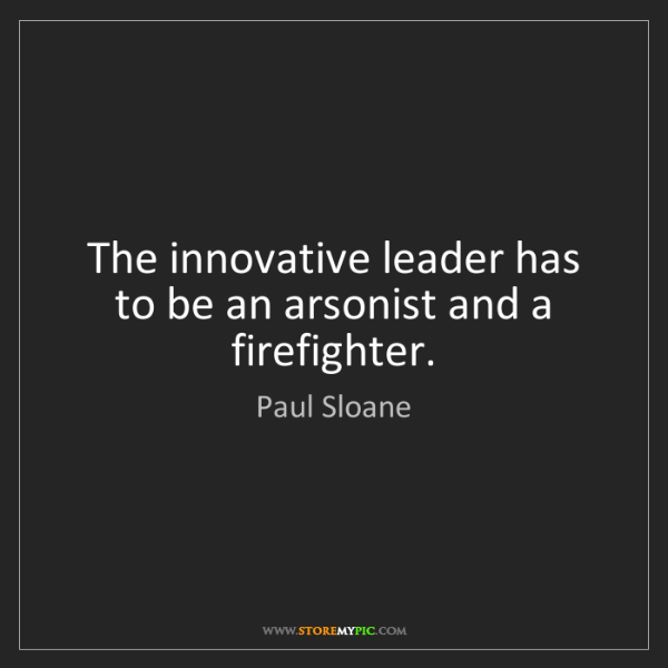 Paul Sloane: The innovative leader has to be an arsonist and a firefighter.