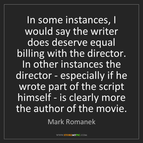 Mark Romanek: In some instances, I would say the writer does deserve...