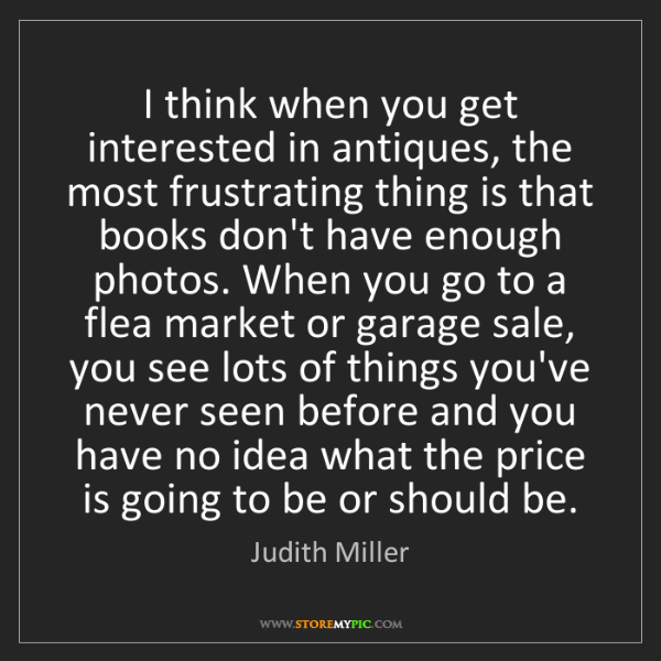 Judith Miller: I think when you get interested in antiques, the most...