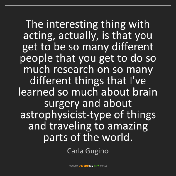 Carla Gugino: The interesting thing with acting, actually, is that...