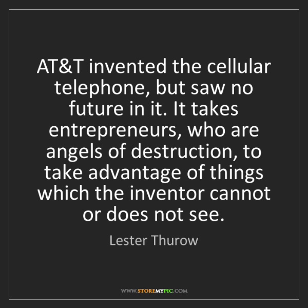 Lester Thurow: AT&T invented the cellular telephone, but saw no future...