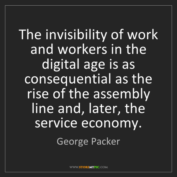 George Packer: The invisibility of work and workers in the digital age...