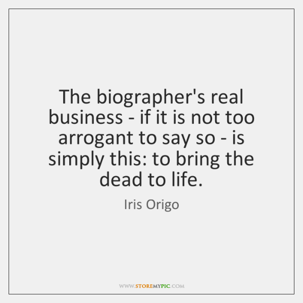 The biographer's real business - if it is not too arrogant to ...