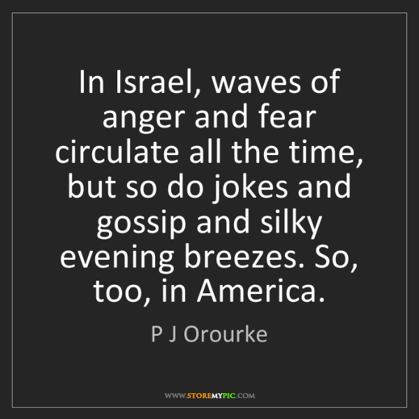 P J Orourke: In Israel, waves of anger and fear circulate all the...