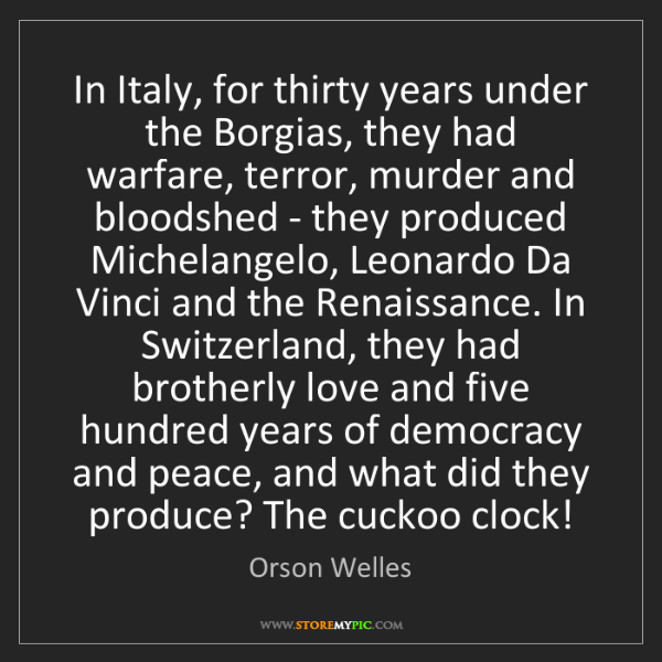 Orson Welles: In Italy, for thirty years under the Borgias, they had...