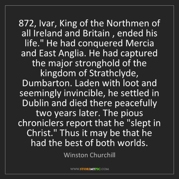 Winston Churchill: 872, Ivar, King of the Northmen of all Ireland and Britain...