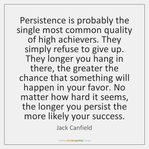 Persistence is probably the single most common quality of high achievers. They ...