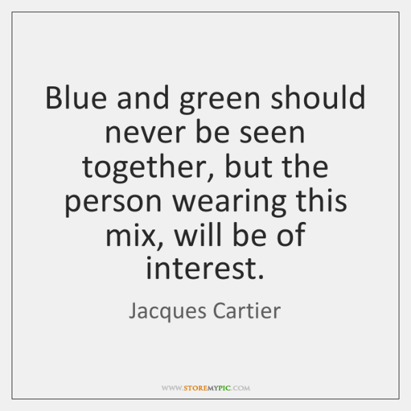 Blue and green should never be seen together, but the person wearing ...