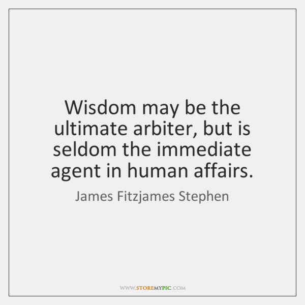Wisdom may be the ultimate arbiter, but is seldom the immediate agent ...