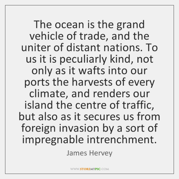 The ocean is the grand vehicle of trade, and the uniter of ...
