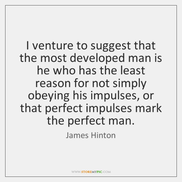 I venture to suggest that the most developed man is he who ...
