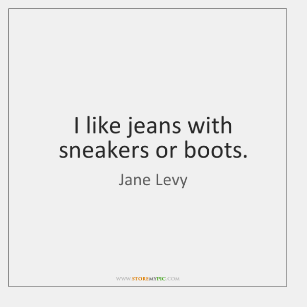 I like jeans with sneakers or boots.