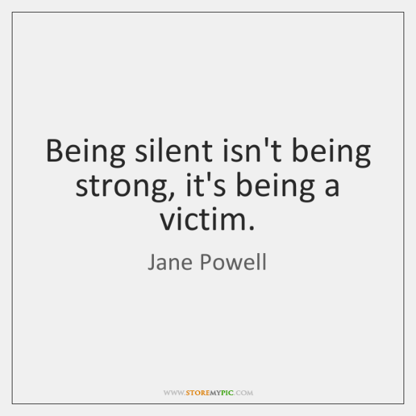 Being silent isn't being strong, it's being a victim.