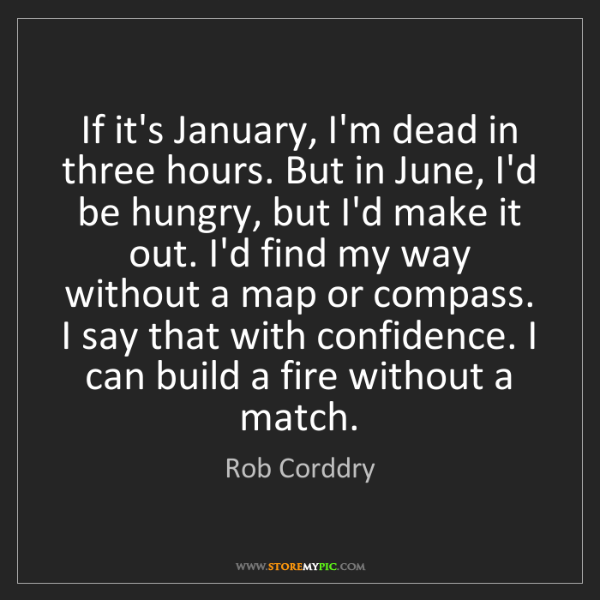 Rob Corddry: If it's January, I'm dead in three hours. But in June,...